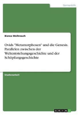 """Ovids """"Metamorphosen"""" und die Genesis. Parallelen zwischen der Weltentstehungsgeschichte und der Schöpfungsgeschichte"""