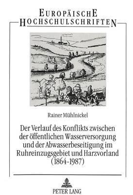 Der Verlauf des Konflikts zwischen der öffentlichen Wasserversorgung und der Abwasserbeseitigung im Ruhreinzugsgebiet und Harzvorland (1864-1987)