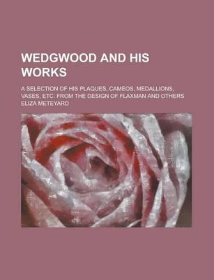 Wedgwood and His Works; A Selection of His Plaques, Cameos, Medallions, Vases, Etc. from the Design of Flaxman and Others