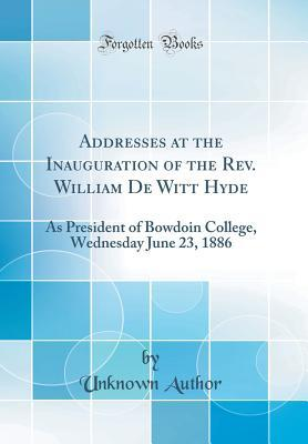 Addresses at the Inauguration of the Rev. William De Witt Hyde