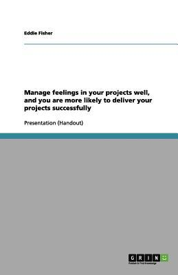 Manage feelings in your projects well, and you are more likely to deliver your projects successfully