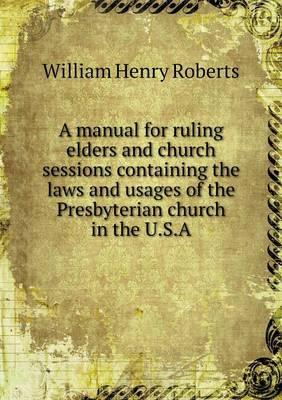 A Manual for Ruling Elders and Church Sessions Containing the Laws and Usages of the Presbyterian Church in the U.S.a
