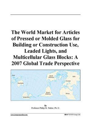 The World Market for Articles of Pressed or Molded Glass for Building or Construction Use, Leaded Lights, and Multicellular Glass Blocks
