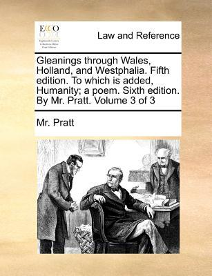 Gleanings Through Wales, Holland, and Westphalia. Fifth Edition. to Which Is Added, Humanity; A Poem. Sixth Edition. by Mr. Pratt. Volume 3 of 3