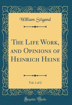 The Life Work, and Opinions of Heinrich Heine, Vol. 1 of 2 (Classic Reprint)