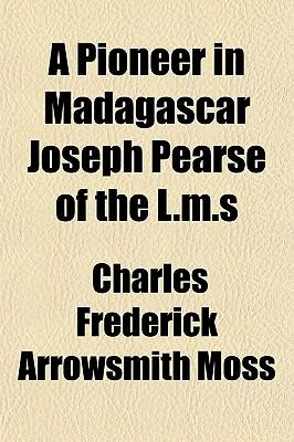 A Pioneer in Madagascar Joseph Pearse of the L.M.S