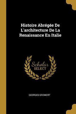 Histoire Abrégée de l'Architecture de la Renaissance En Italie