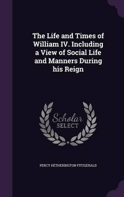 The Life and Times of William IV. Including a View of Social Life and Manners During His Reign