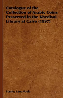 Catalogue of the Collection of Arabic Coins Preserved in the Khedival Library at Cairo 1897