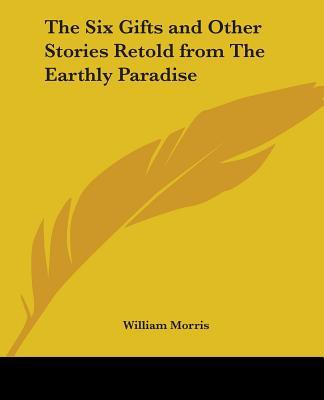 The Six Gifts And Other Stories Retold From The Earthly Paradise