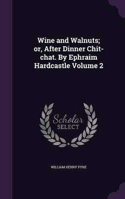 Wine and Walnuts; Or, After Dinner Chit-Chat. by Ephraim Hardcastle Volume 2