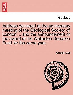 Address delivered at the anniversary meeting of the Geological Society of London ... and the announcement of the award of the Wollaston Donation Fund for the same year.