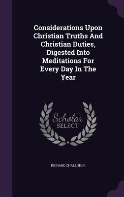 Considerations Upon Christian Truths and Christian Duties, Digested Into Meditations for Every Day in the Year