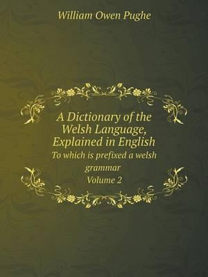 A Dictionary of the Welsh Language, Explained in English to Which Is Prefixed a Welsh Grammar Volume 2