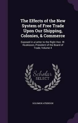 The Effects of the New System of Free Trade Upon Our Shipping, Colonies, Commerce