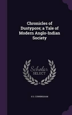 Chronicles of Dustypore; A Tale of Modern Anglo-Indian Society