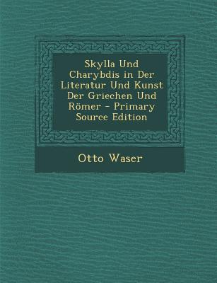 Skylla Und Charybdis in Der Literatur Und Kunst Der Griechen Und Romer - Primary Source Edition
