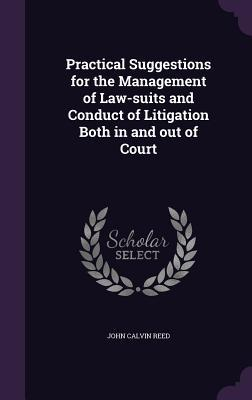 Practical Suggestions for the Management of Law-Suits and Conduct of Litigation Both in and Out of Court