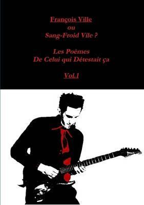 François Ville Ou Sang-Froid Vile? les Poemes de Celui Qui Detestait Ca Vol.1