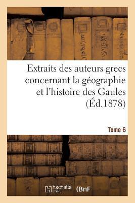 Extraits des Auteurs Grecs Concernant la Geographie et l'Histoire des Gaules. T. 6