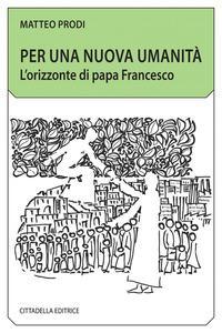 Per una nuova umanità. L'orizzonte di papa Francesco