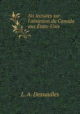 Six Lectures Sur L'Annexion Du Canada Aux Etats-Unis