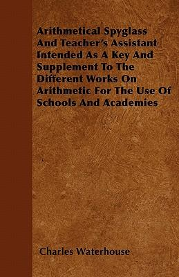 Arithmetical Spyglass And Teacher's Assistant  Intended As A Key And Supplement To The Different Works On Arithmetic For The Use Of Schools And Academies