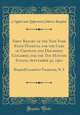 First Report of the New York State Hospital for the Care of Crippled and Deformed Children, for the Ten Months Ending September 30, 1901