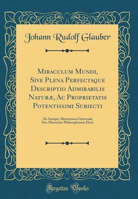 Miraculum Mundi, Sive Plena Perfectaque Descriptio Admirabilis Naturæ, Ac Proprietatis Potentissimi Subiecti