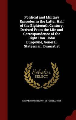 Political and Military Episodes in the Latter Half of the Eighteenth Century. Derived from the Life and Correspondence of the Right Hon. John Burgoyne, General, Statesman, Dramatist
