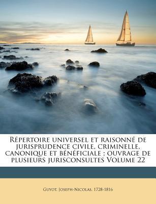 Repertoire Universel Et Raisonne de Jurisprudence Civile, Criminelle, Canonique Et Beneficiale; Ouvrage de Plusieurs Jurisconsultes Volume 22