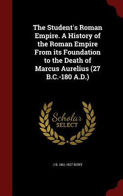 The Student's Roman Empire. a History of the Roman Empire from Its Foundation to the Death of Marcus Aurelius (27 B.C.-180 A.D.)