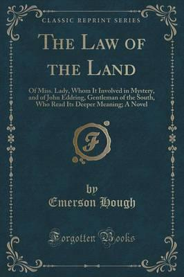 The Law of the Land of Miss Lady, Whom It Involved in Mystery, and of John Eddring, Gentleman of the South, Who Read Its Deeper Meaning; A Novel (Classic Reprint)