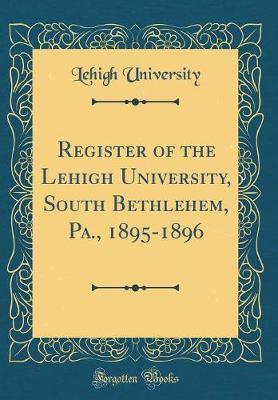 Register of the Lehigh University, South Bethlehem, Pa., 1895-1896 (Classic Reprint)