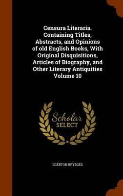 Censura Literaria. Containing Titles, Abstracts, and Opinions of Old English Books, with Original Disquisitions, Articles of Biography, and Other Literary Antiquities Volume 10