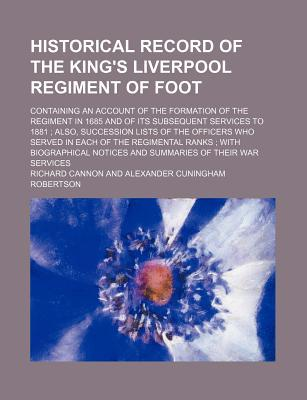 Historical Record of the King's Liverpool Regiment of Foot; Containing an Account of the Formation of the Regiment in 1685 and of Its