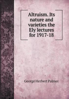 Altruism. Its Nature and Varieties the Ely Lectures for 1917-18