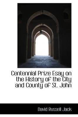 Centennial Prize Esay on the History of the City and County of St. John