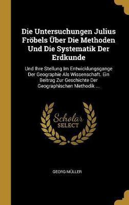 Die Untersuchungen Julius Froebels UEber Die Methoden Und Die Systematik Der Erdkunde
