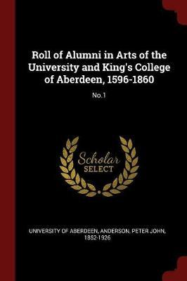 Roll of Alumni in Arts of the University and King's College of Aberdeen, 1596-1860