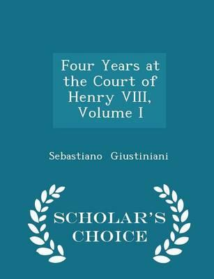 Four Years at the Court of Henry VIII, Volume I - Scholar's Choice Edition