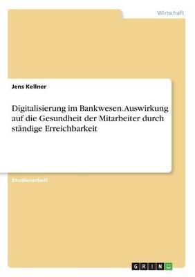 Digitalisierung im Bankwesen. Auswirkung auf die Gesundheit der Mitarbeiter durch ständige Erreichbarkeit