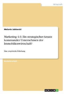 Marketing 4.0. Ein strategischer Ansatz kommunaler Unternehmen der Immobilienwirtschaft?