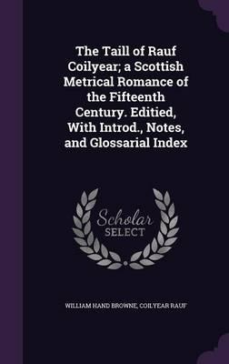 The Taill of Rauf Coilyear; A Scottish Metrical Romance of the Fifteenth Century. Editied, with Introd, Notes, and Glossarial Index