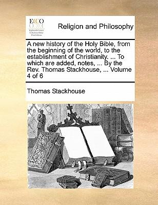 A   New History of the Holy Bible, from the Beginning of the World, to the Establishment of Christianity. ... to Which Are Added, Notes, ... by the RE