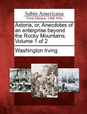 Astoria, Or, Anecdotes of an Enterprise Beyond the Rocky Mountains. Volume 1 of 2