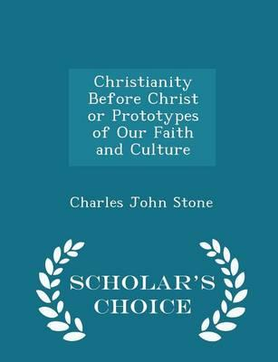 Christianity Before Christ or Prototypes of Our Faith and Culture - Scholar's Choice Edition