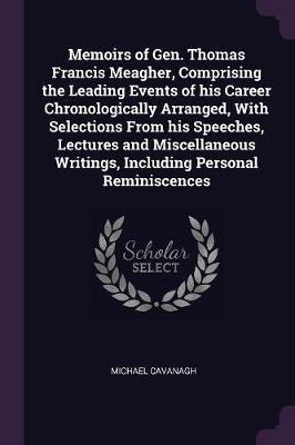 Memoirs of Gen. Thomas Francis Meagher, Comprising the Leading Events of His Career Chronologically Arranged, with Selections from His Speeches, Lectu