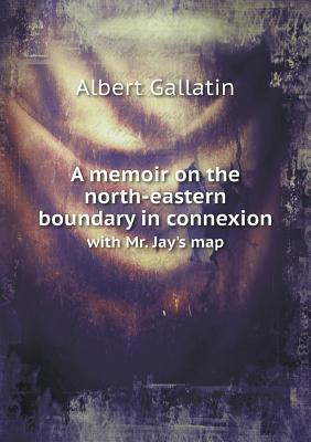 A Memoir on the North-Eastern Boundary in Connexion with Mr. Jay's Map
