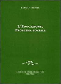L'educazione. Problema sociale. I retroscena spirituali, storici e sociali della pedagogia applicata nelle scuole steineriane